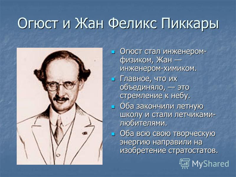 Огюст и Жан Феликс Пиккары Огюст стал инженером- физиком, Жан инженером-химиком. Огюст стал инженером- физиком, Жан инженером-химиком. Главное, что их объединяло, это стремление к небу. Главное, что их объединяло, это стремление к небу. Оба закончили
