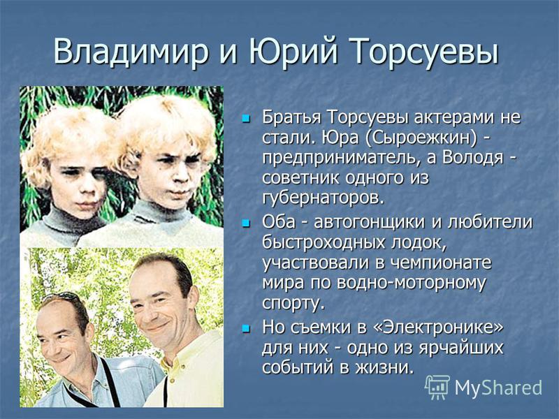 Владимир и Юрий Торсуевы Братья Торсуевы актерами не стали. Юра (Сыроежкин) - предприниматель, а Володя - советник одного из губернаторов. Братья Торсуевы актерами не стали. Юра (Сыроежкин) - предприниматель, а Володя - советник одного из губернаторо