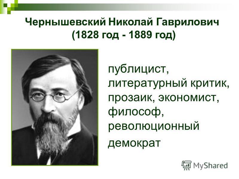 публицист, литературный критик, прозаик, экономист, философ, революционный демократ Чернышевский Николай Гаврилович (1828 год - 1889 год)