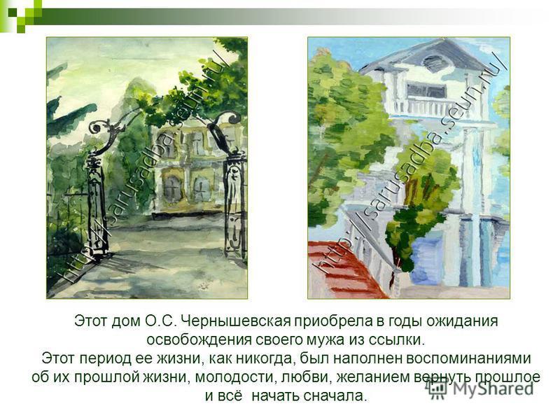 Этот дом О.С. Чернышевская приобрела в годы ожидания освобождения своего мужа из ссылки. Этот период ее жизни, как никогда, был наполнен воспоминаниями об их прошлой жизни, молодости, любви, желанием вернуть прошлое и всё начать сначала.