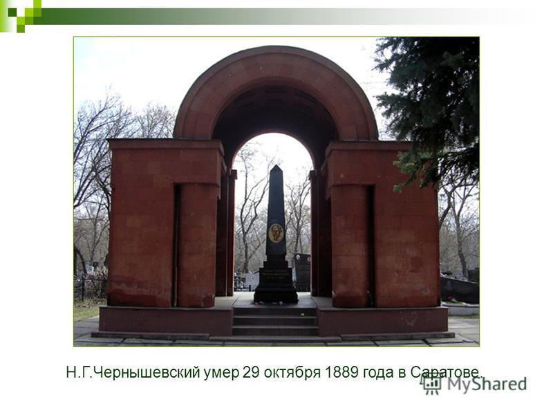 Н.Г.Чернышевский умер 29 октября 1889 года в Саратове.