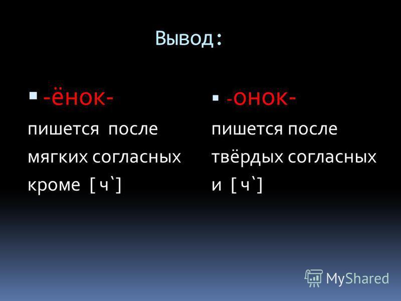 Вывод: -инок- пишется после мягких согласных кроме [ ч`] - онок- пишется после твёрдых согласных и [ ч`]