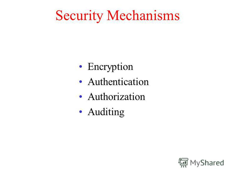 Security Mechanisms Encryption Authentication Authorization Auditing