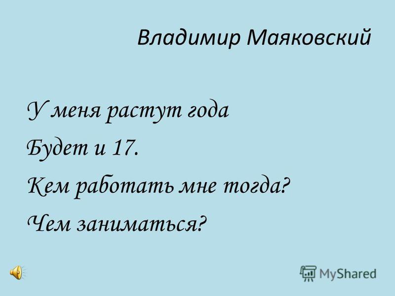 Владимир Маяковский У меня растут года Будет и 17. Кем работать мне тогда? Чем заниматься?