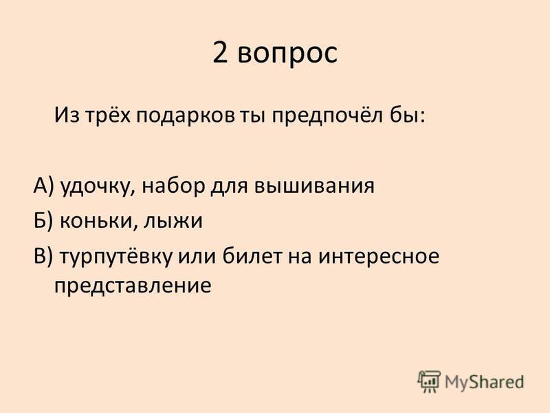 2 вопрос Из трёх подарков ты предпочёл бы: А) удочку, набор для вышивания Б) коньки, лыжи В) турпутёвку или билет на интересное представление