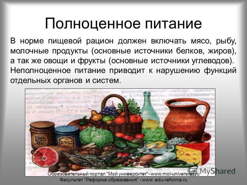Полноценное питание В норме пищевой рацион должен включать мясо, рыбу, молочные продукты (основные источники белков, жиров), а так же овощи и фрукты (основные источники углеводов). Неполноценное питание приводит к нарушению функций отдельных органов