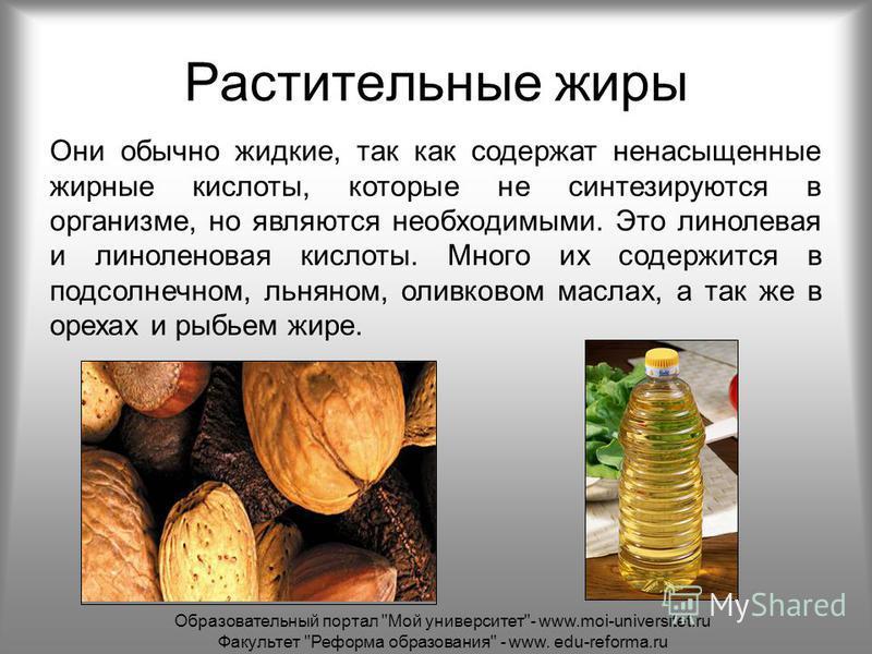 Растительные жиры Они обычно жидкие, так как содержат ненасыщенные жирные кислоты, которые не синтезируются в организме, но являются необходимыми. Это линолевая и линоленовая кислоты. Много их содержится в подсолнечном, льняном, оливковом маслах, а т