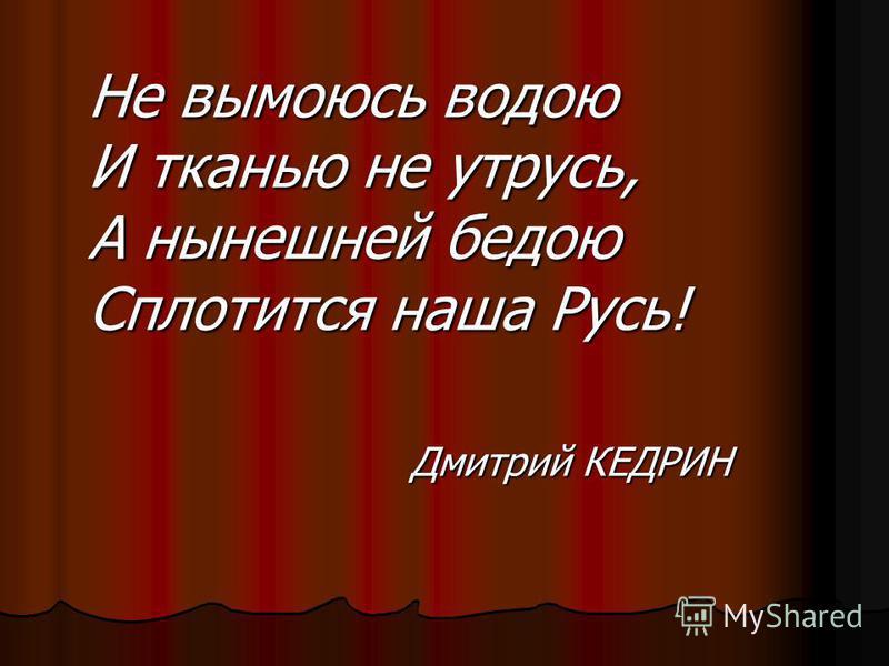 Не вымоюсь водою И тканью не утрусь, А нынешней бедою Сплотится наша Русь! Дмитрий КЕДРИН