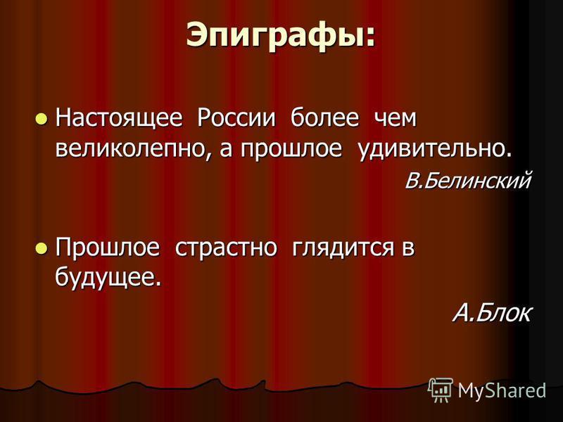 Эпиграфы: Настоящее России более чем великолепно, а прошлое удивительно. Настоящее России более чем великолепно, а прошлое удивительно.В.Белинский Прошлое страстно глядится в будущее. Прошлое страстно глядится в будущее.А.Блок