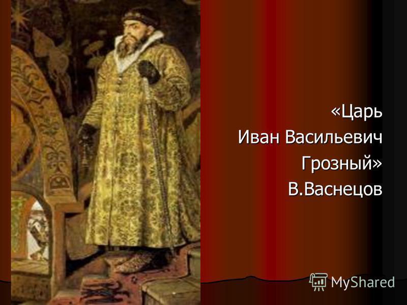 «Царь Иван Васильевич Грозный»В.Васнецов