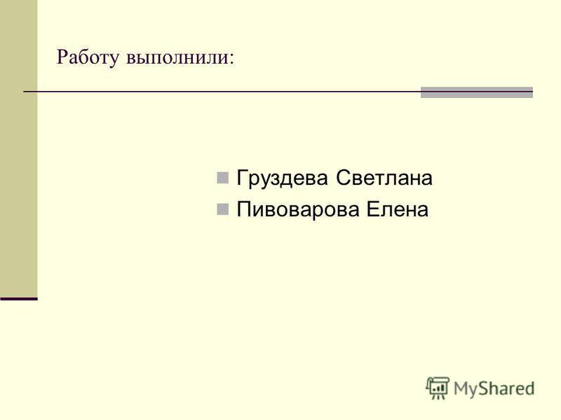 Работу выполнили: Груздева Светлана Пивоварова Елена