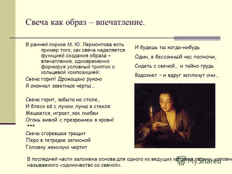 Свеча как образ – впечатление. В ранней лирике М. Ю. Лермонтова есть пример того, как свеча наделяется функцией создания образа – впечатления, одновременно формируя условный триптих с кольцевой композицией: Свеча горит! Дрожащею рукою Я кончал заветн