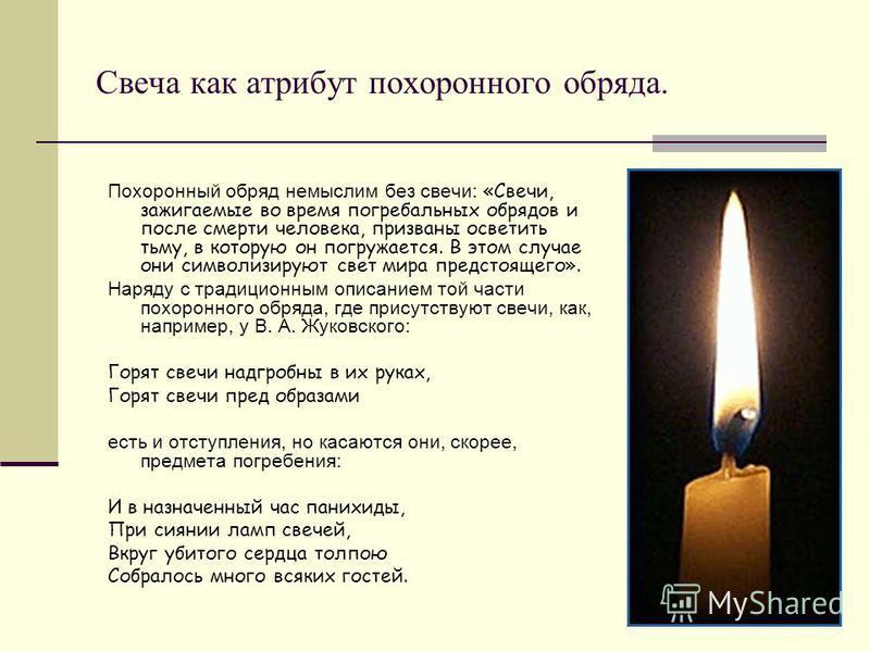 Свеча как атрибут похоронного обряда. Похоронный обряд немыслим без свечи: «Свечи, зажигаемые во время погребальных обрядов и после смерти человека, призваны осветить тьму, в которую он погружается. В этом случае они символизируют свет мира предстоящ