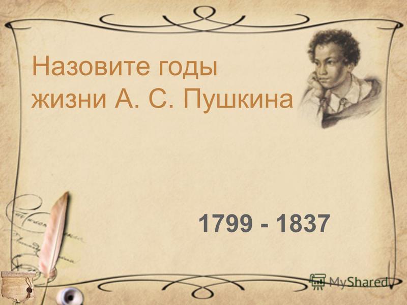 1799 - 1837 Назовите годы жизни А. С. Пушкина