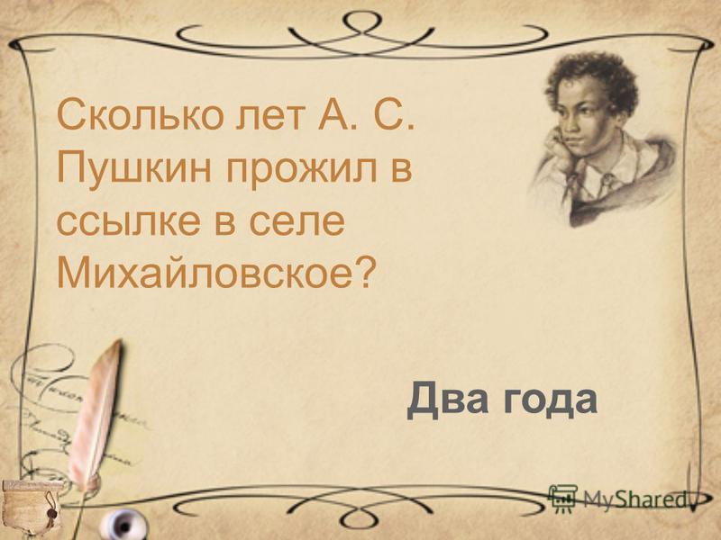 Сколько лет А. С. Пушкин прожил в ссылке в селе Михайловское? Два года
