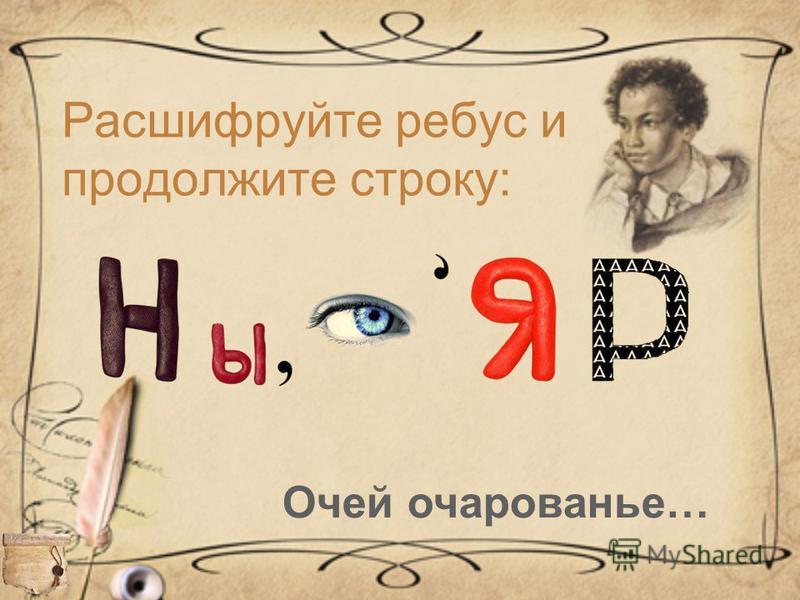 Расшифруйте ребус и продолжите строку: Очей очарованье…