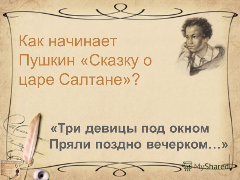 Как начинает Пушкин «Сказку о царе Салтане»? «Три девицы под окном Пряли поздно вечерком…»