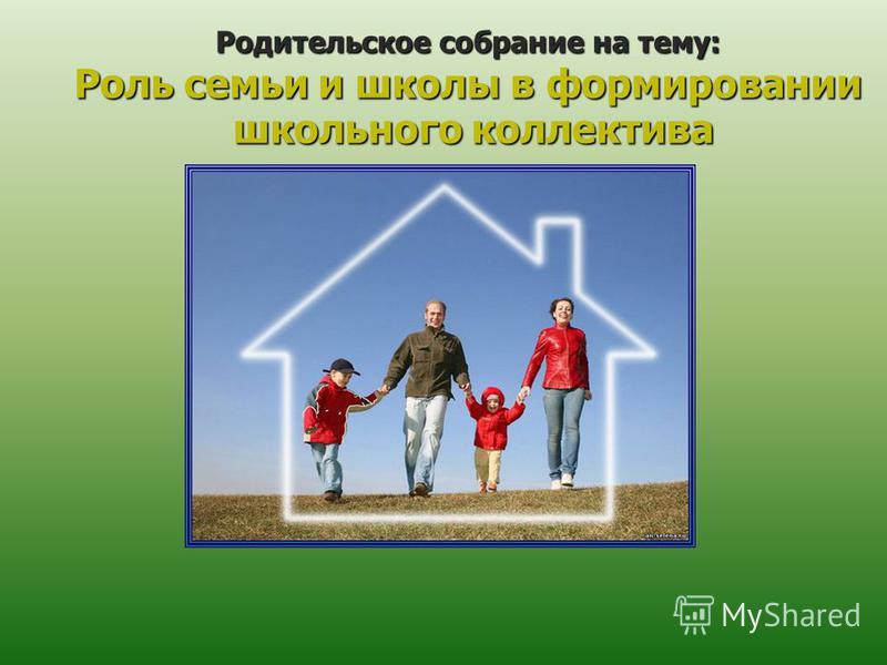 Родительское собрание на тему: Роль семьи и школы в формировании школьного коллектива школьного коллектива