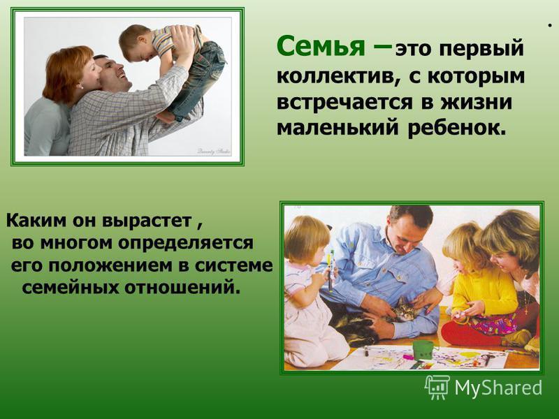. Семья – это первый коллектив, с которым встречается в жизни маленький ребенок. Каким он вырастет, во многом определяется его положением в системе семейных отношений.