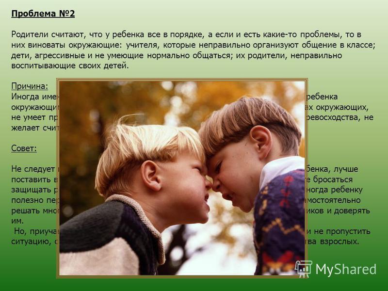 Проблема 2 Родители считают, что у ребенка все в порядке, а если и есть какие-то проблемы, то в них виноваты окружающие: учителя, которые неправильно организуют общение в классе; дети, агрессивные и не умеющие нормально общаться; их родители, неправи