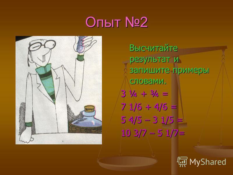 Опыт 2 Высчитайте результат и запишите примеры словами. 3 ¼ + ¾ = 7 1/6 + 4/6 = 5 4/5 – 3 1/5 = 10 3/7 – 5 1/7=