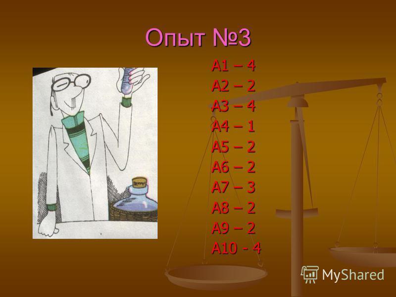 Опыт 3 А1 – 4 А2 – 2 А3 – 4 А4 – 1 А5 – 2 А6 – 2 А7 – 3 А8 – 2 А9 – 2 А10 - 4