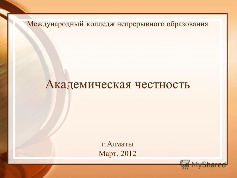 Международный колледж непрерывного образования Академическая честность г.Алматы Март, 2012