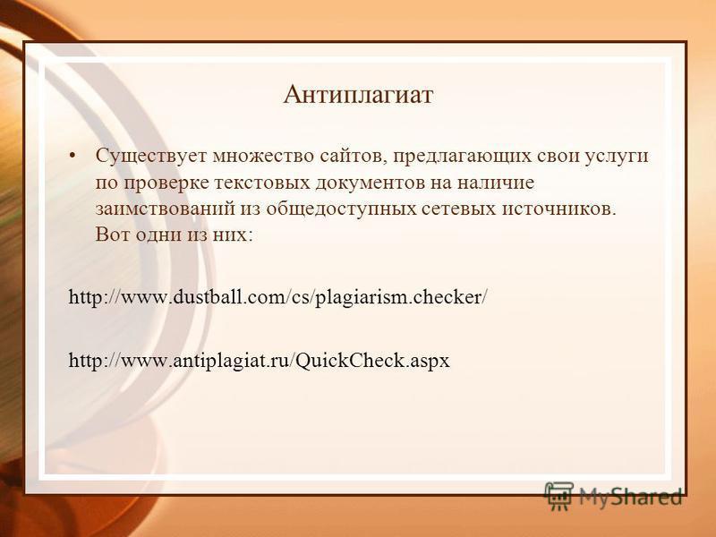 Существует множество сайтов, предлагающих свои услуги по проверке текстовых документов на наличие заимствований из общедоступных сетевых источников. Вот одни из них: http://www.dustball.com/cs/plagiarism.checker/ http://www.antiplagiat.ru/QuickCheck.