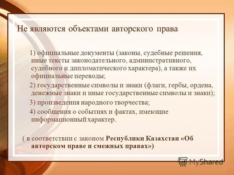 Не являются объектами авторского права 1) официальные документы (законы, судебные решения, иные тексты законодательного, административного, судебного и дипломатического характера), а также их официальные переводы; 2) государственные символы и знаки (