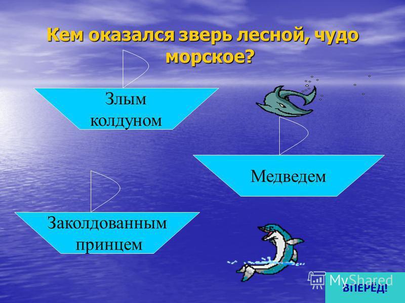 Кем оказался зверь лесной, чудо морское? Злым колдуном Заколдованным принцем Медведем ВПЕРЁД!
