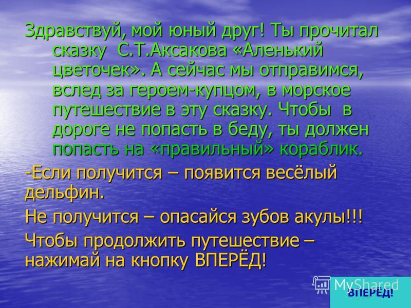Здравствуй, мой юный друг! Ты прочитал сказку С.Т.Аксакова «Аленький цветочек». А сейчас мы отправимся, вслед за героем-купцом, в морское путешествие в эту сказку. Чтобы в дороге не попасть в беду, ты должен попасть на «правильный» кораблик. -Если по