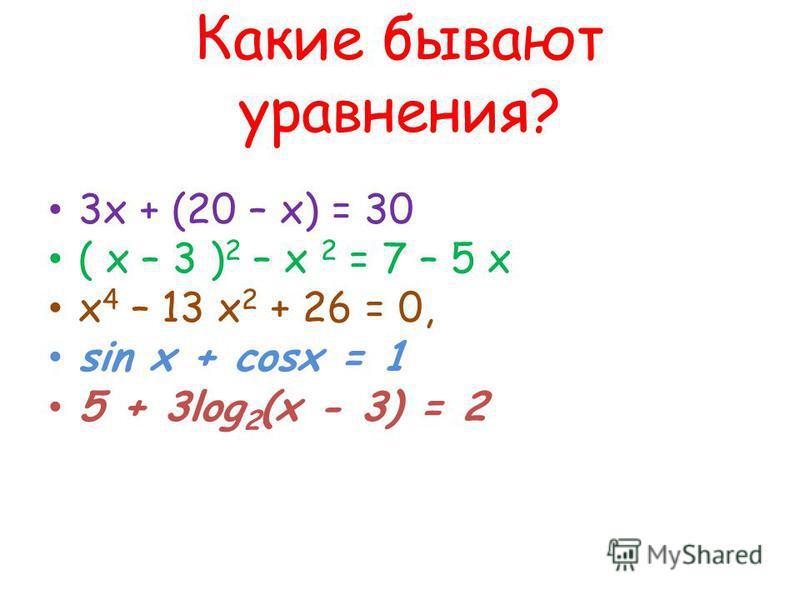 Какие бывают уравнения? 3 х + (20 – х) = 30 ( х – 3 ) 2 – х 2 = 7 – 5 х х 4 – 13 х 2 + 26 = 0, sin х + cosx = 1 5 + 3log 2 (x - 3) = 2