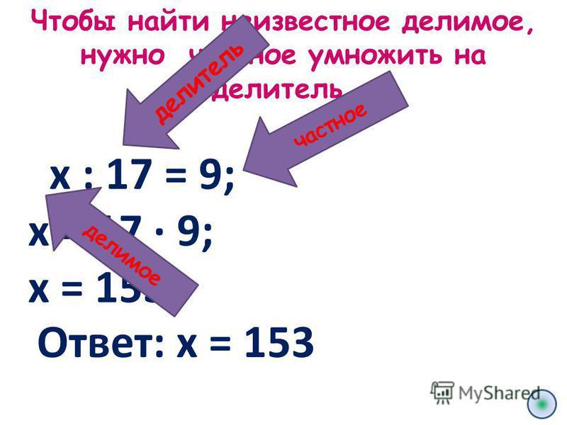 Чтобы найти неизвестное делимое, нужно частное умножить на делитель. х : 17 = 9; х = 17 · 9; х = 153. частное делитель делимое Ответ: х = 153
