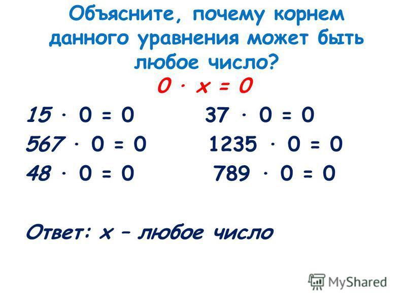 Объясните, почему корнем данного уравнения может быть любое число? 0 · х = 0 15 · 0 = 0 37 · 0 = 0 567 · 0 = 0 1235 · 0 = 0 48 · 0 = 0 789 · 0 = 0 Ответ: х – любое число