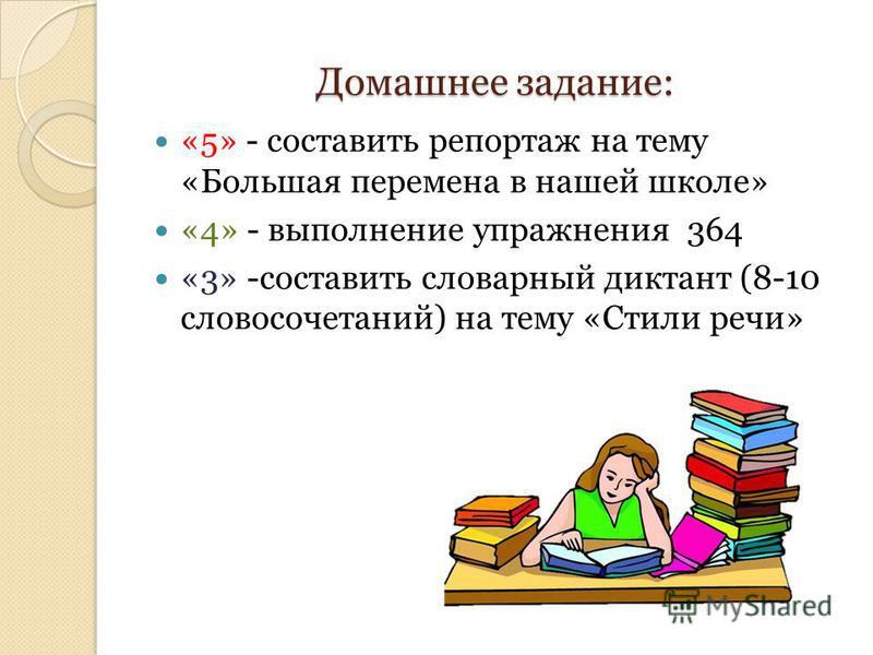 Домашнее задание: «5» - составить репортаж на тему «Большая перемена в нашей школе» «4» - выполнение упражнения 364 «3» -составить словарный диктант (8-10 словосочетаний) на тему «Стили речи»