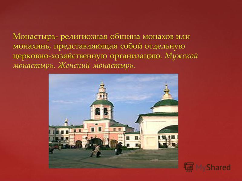 { Монастырь- религиозная община монахов или монахинь, представляющая собой отдельную церковно-хозяйственную организацию. Мужской монастырь. Женский монастырь.