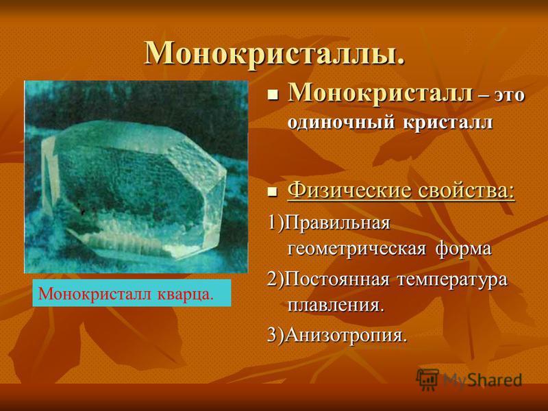 Монокристаллы. Монокристалл – это одиночный кристалл Монокристалл – это одиночный кристалл Физические свойства: Физические свойства: 1)Правильная геометрическая форма 2)Постоянная температура плавления. 3)Анизотропия. Монокристалл кварца.