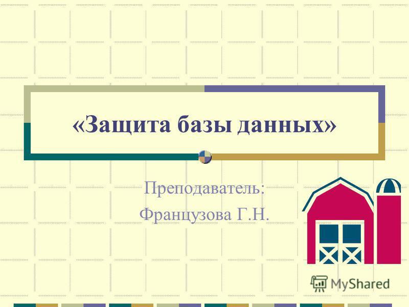 «Защита базы данных» Преподаватель: Французова Г.Н.