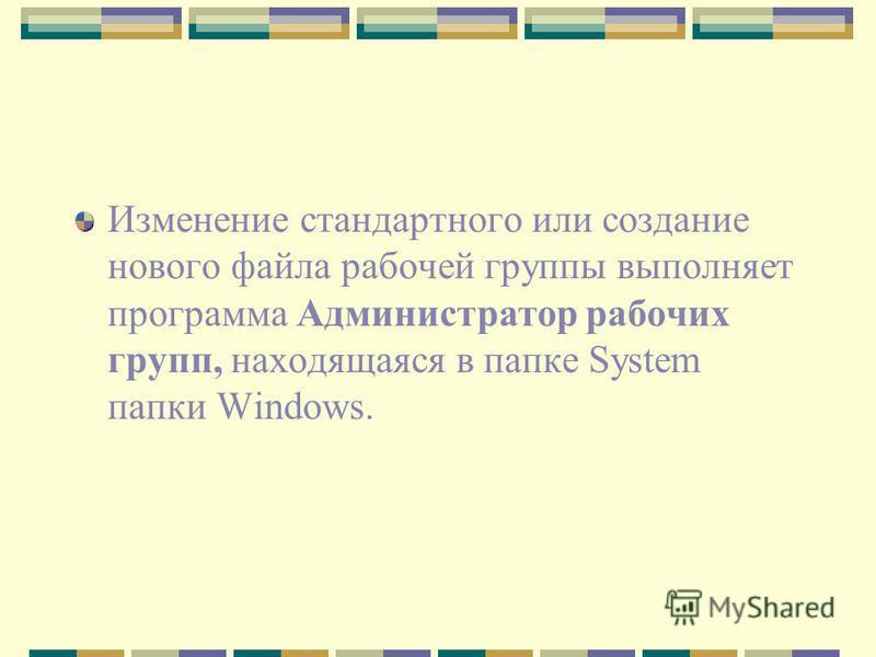 Изменение стандартного или создание нового файла рабочей группы выполняет программа Администратор рабочих групп, находящаяся в папке System папки Windows.