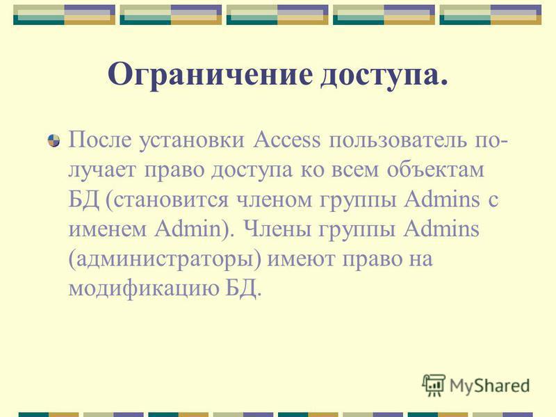 Ограничение доступа. После установки Access пользователь по лучает право доступа ко всем объектам БД (становится членом группы Admins с именем Admin). Члены группы Admins (администраторы) имеют право на модификацию БД.