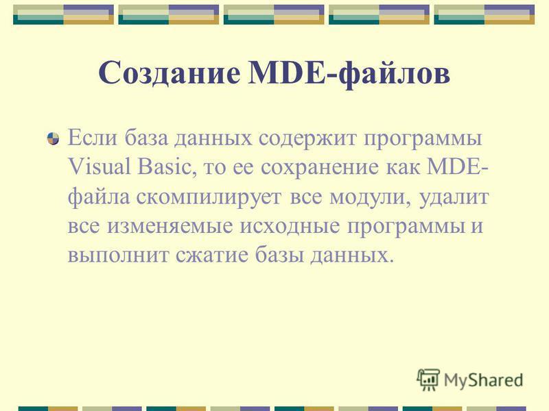 Создание MDE-файлов Если база данных содержит программы Visual Basic, то ее сохранение как MDE- файла скомпилирует все модули, удалит все изменяемые исходные программы и выполнит сжатие базы данных.
