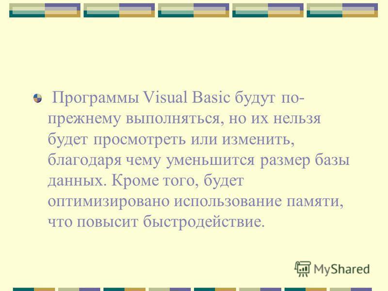 Программы Visual Basic будут по- прежнему выполняться, но их нельзя будет просмотреть или изменить, благодаря чему уменьшится размер базы данных. Кроме того, будет оптимизировано использование памяти, что повысит быстродействие.