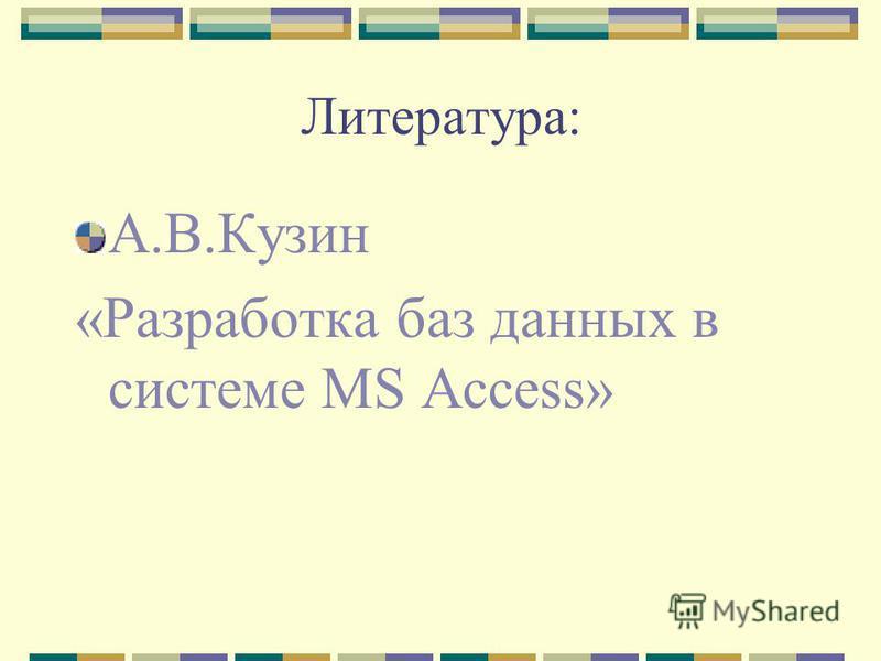 Литература: А.В.Кузин «Разработка баз данных в системе MS Access»