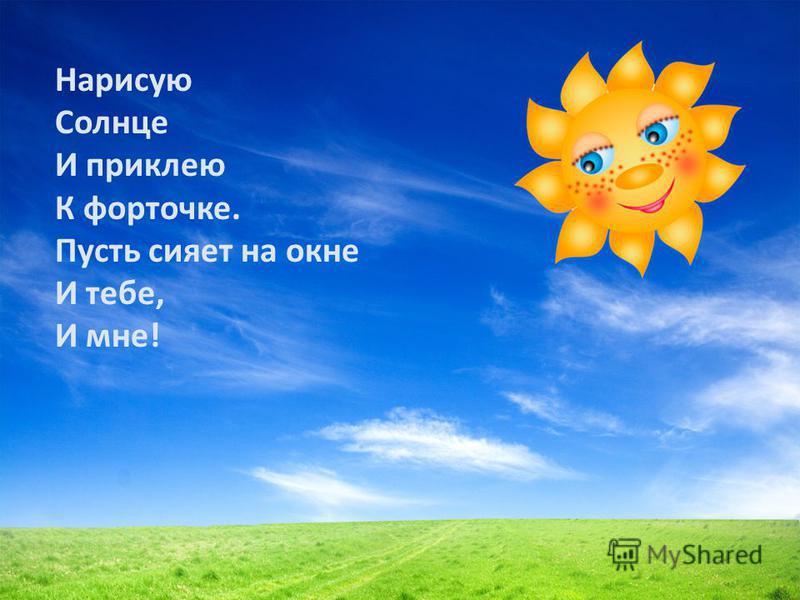 Нарисую Солнце И приклею К форточке. Пусть сияет на окне И тебе, И мне!