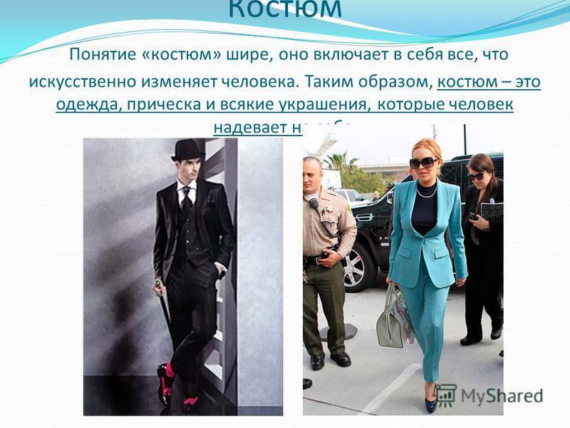 Костюм Понятие «костюм» шире, оно включает в себя все, что искусственно изменяет человека. Таким образом, костюм – это одежда, прическа и всякие украшения, которые человек надевает на себя.