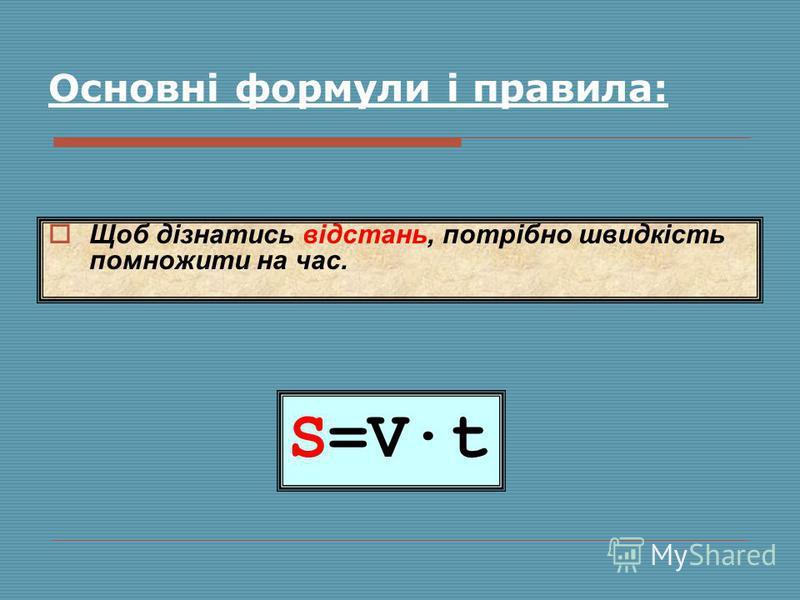 S=V·t Щоб дізнатись відстань, потрібно швидкість помножити на час. Основні формули і правила: