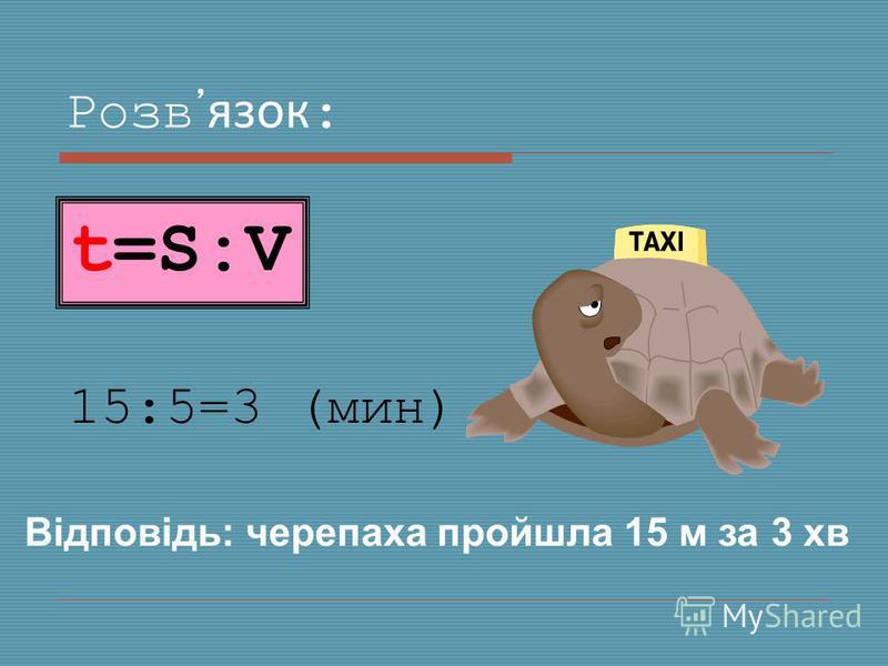 Розвязок : 15:5=3 (мин) Відповідь: черепаха пройшла 15 м за 3 хв t=S:V