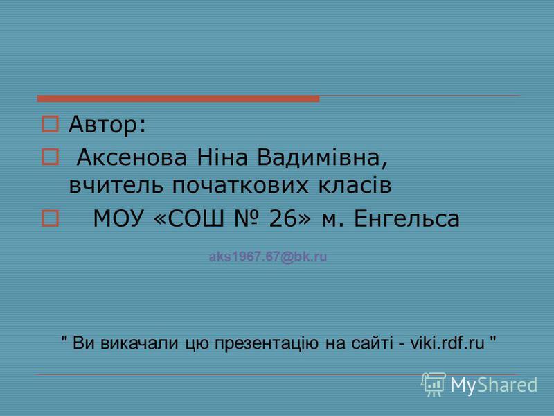 Автор: Аксенова Ніна Вадимівна, вчитель початкових класів МОУ «СОШ 26» м. Енгельса  Ви викачали цю презентацію на сайті - viki.rdf.ru  aks1967.67@bk.ru