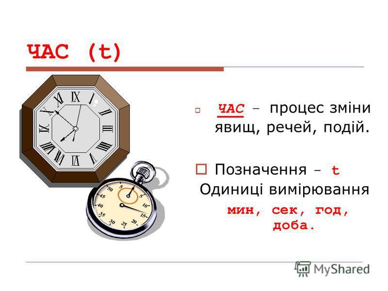 ЧАС (t) ЧАС – процес зміни явищ, речей, подій. Позначення - t Одиниці вимірювання мин, сек, год, доба.