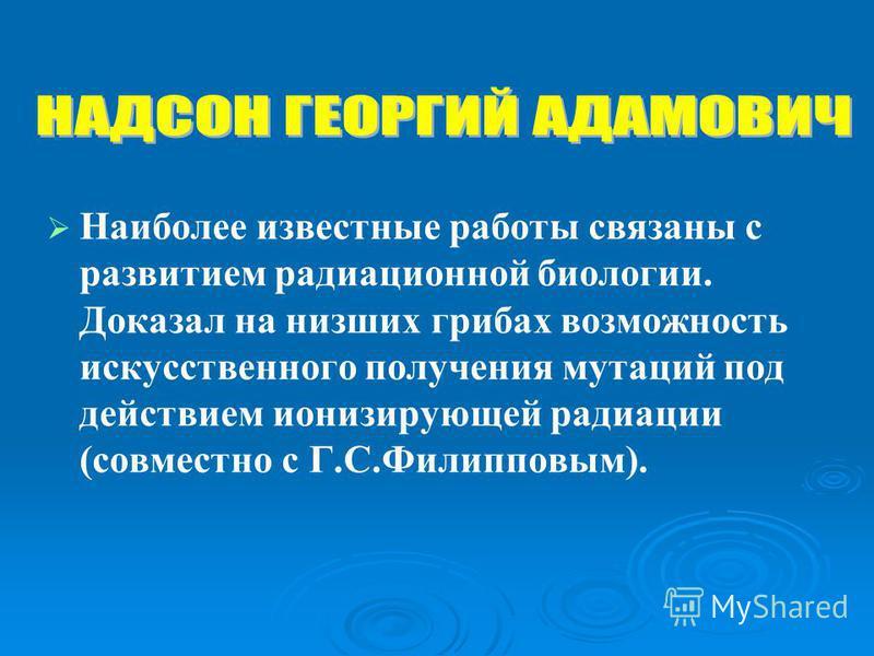 Наиболее известные работы связаны с развитием радиационной биологии. Доказал на низших грибах возможность искусственного получения мутаций под действием ионизирующей радиации (совместно с Г.С.Филипповым).